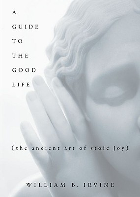 A Guide to the Good Life By Irvine, William Braxton